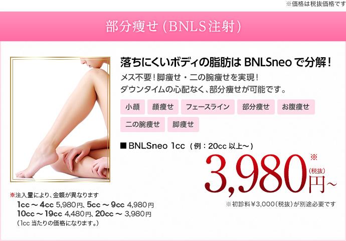 ※価格は税抜価格です 部分痩せ <br /> (BNLS注射) 落ちにくいボディの脂肪はBNLSneoで分解!メス不要!脚痩せ・二の腕痩せを実現!ダウンタイムの心配なく、部分痩せが可能です。 小顔 顔痩せ フェースライン 部分痩せ お腹痩せ 二の腕痩せ 脚痩せ BNLSneo 1cc (例:20cc以上~) 3,980円 ※初診料¥3,000(税抜)が別途必要です