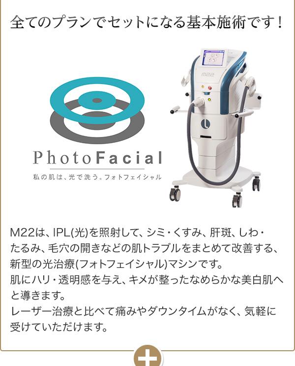 全てのプランでセットになる基本施術です! M22は、IPL(光)を照射して、シミ・くすみ、肝斑、しわ・たるみ、毛穴の開きなどの肌トラブルをまとめて改善する、新型の光治療(フォトフェイシャル)マシンです。肌にハリ・透明感を与え、キメが整ったなめらかな美白肌へと導きます。レーザー治療と比べて痛みやダウンタイムがなく、気軽に受けていただけます。