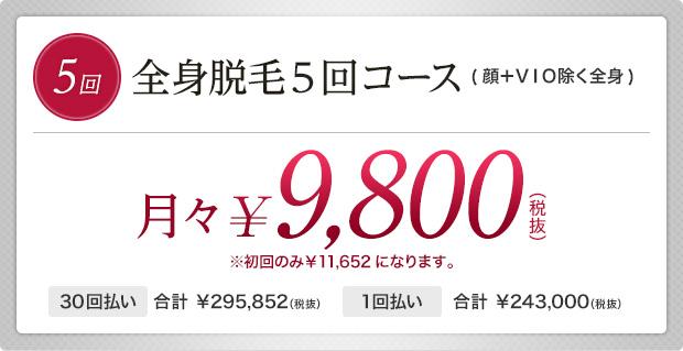 全身脱毛5回コース(顔+VIO除く全身) 月々¥9,800(税抜)※初回のみ¥11,652になります。30回払い合計 ¥295,852(税抜) 1回払い合計 ¥243,000(税抜)