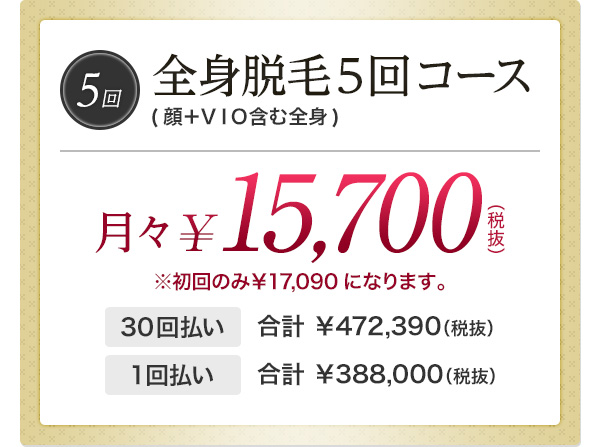 全身脱毛5回コース(顔+VIO含む全身)月々¥15,700(税抜)※初回のみ¥17,090になります。 30回払い合計 ¥472,390(税抜) 1回払い合計 ¥388,000(税抜)